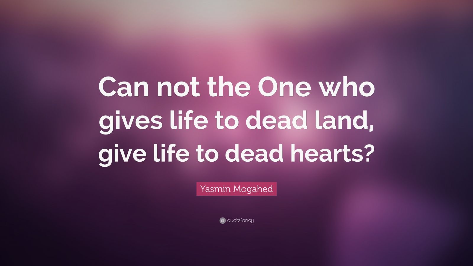 "Yasmin Mogahed Quote: ""Can not the One who gives life to dead land, give life to dead hearts?"""