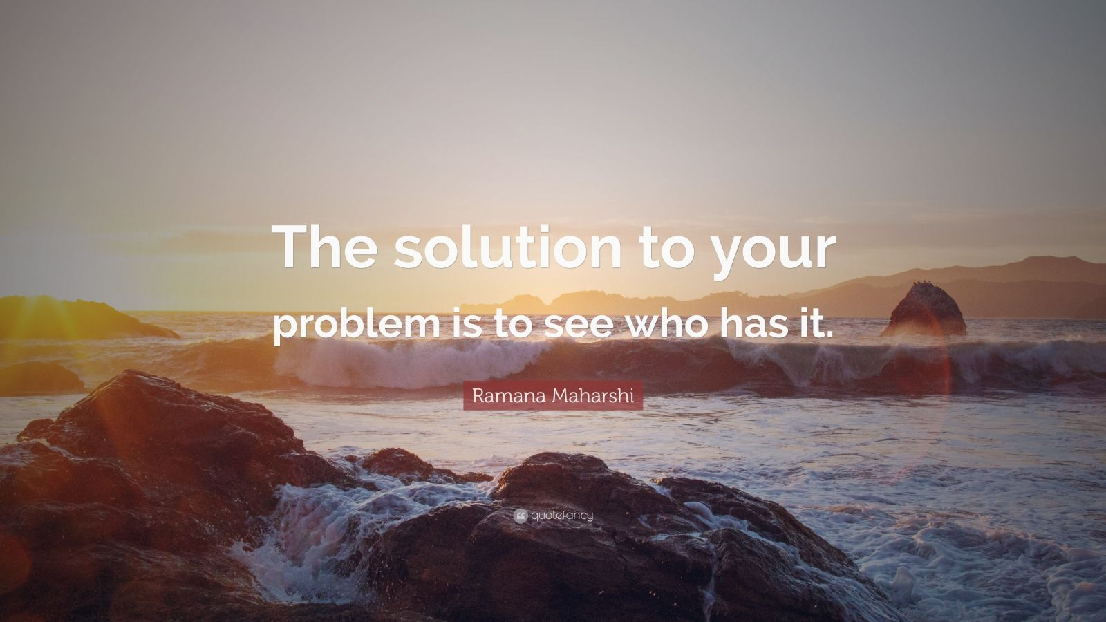 """Ramana Maharshi Quote: """"The solution to your problem is to see who has it."""""""