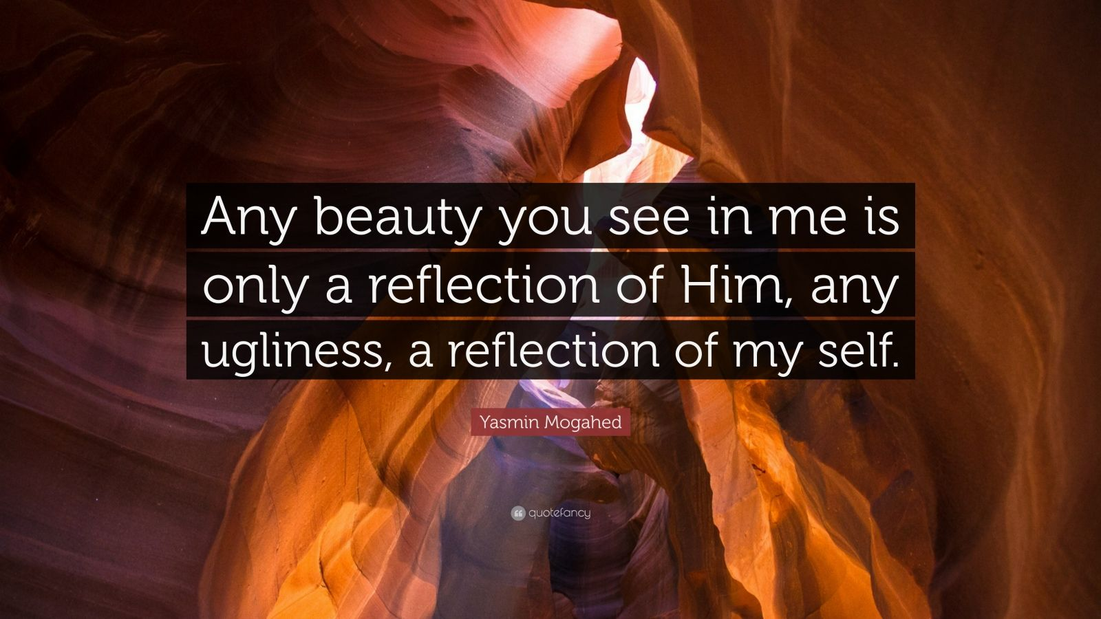 "Yasmin Mogahed Quote: ""Any beauty you see in me is only a reflection of Him, any ugliness, a reflection of my self."""