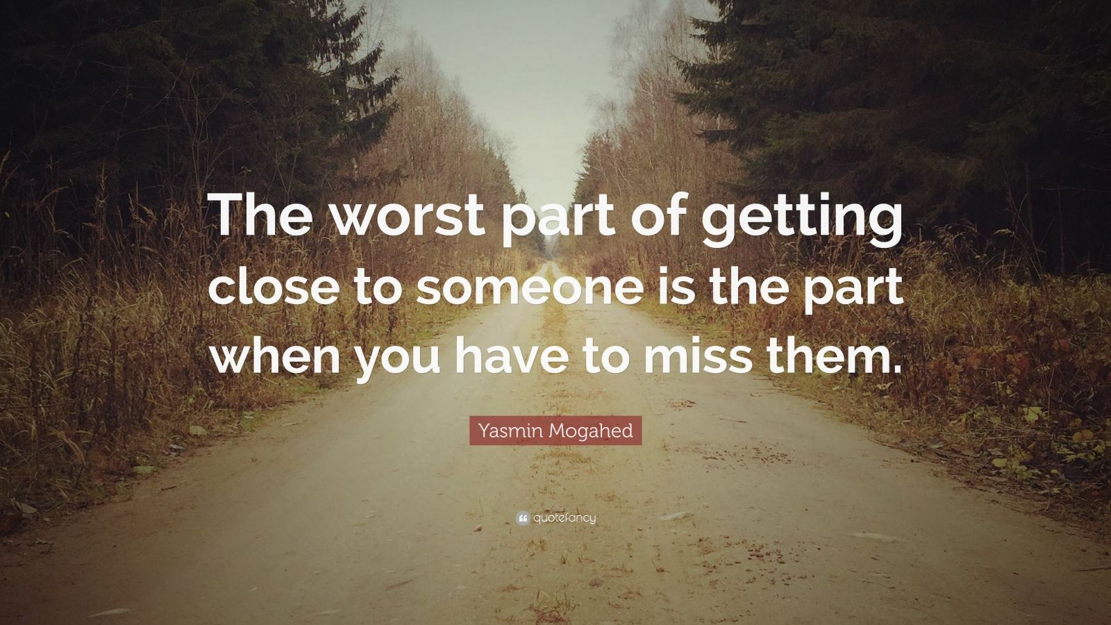 """Yasmin Mogahed Quote: """"The worst part of getting close to someone is the part when you have to miss them."""""""