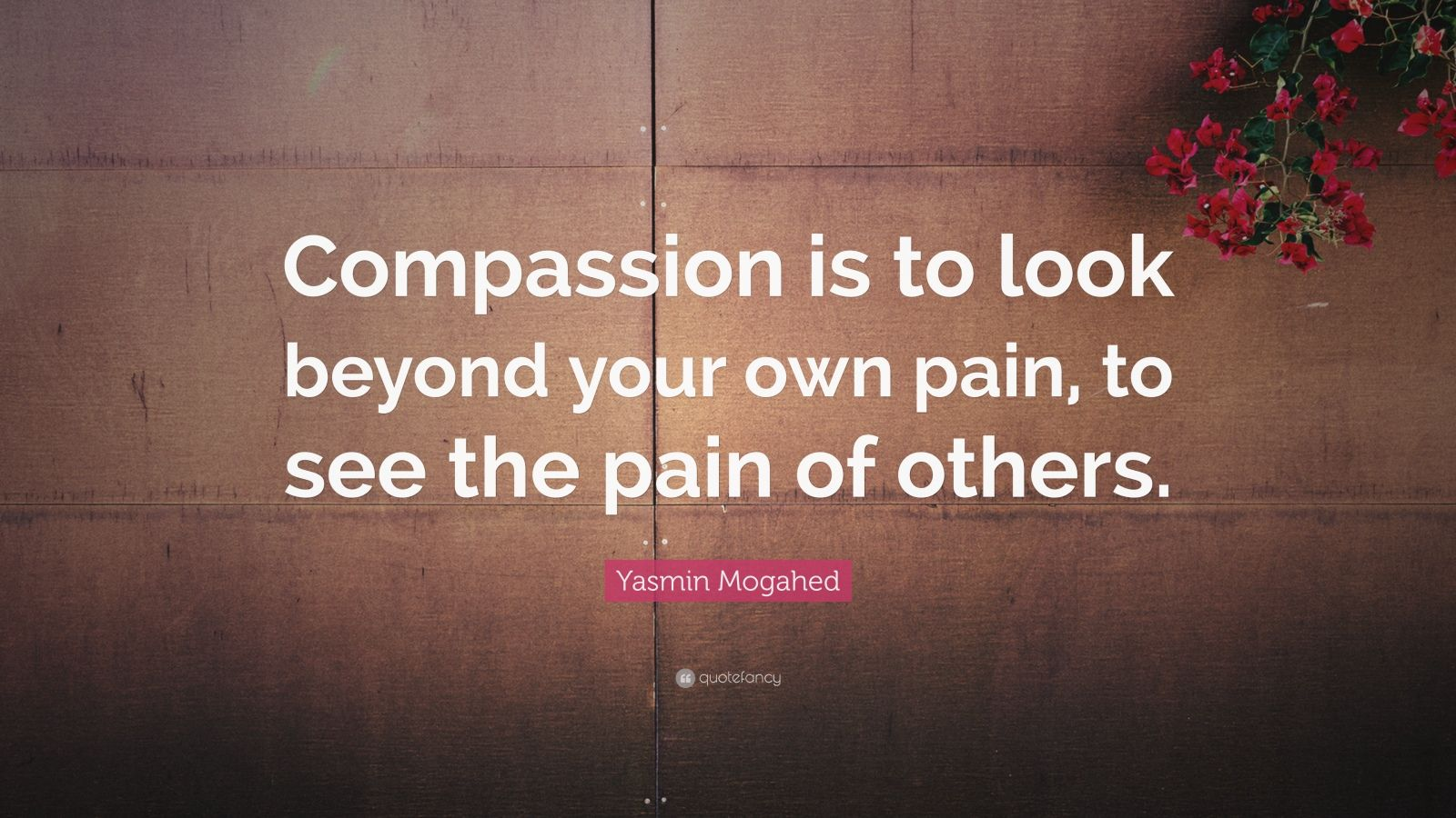 "Compassion Quotes: ""Compassion is to look beyond your own pain, to see the pain of others."" — Yasmin Mogahed"