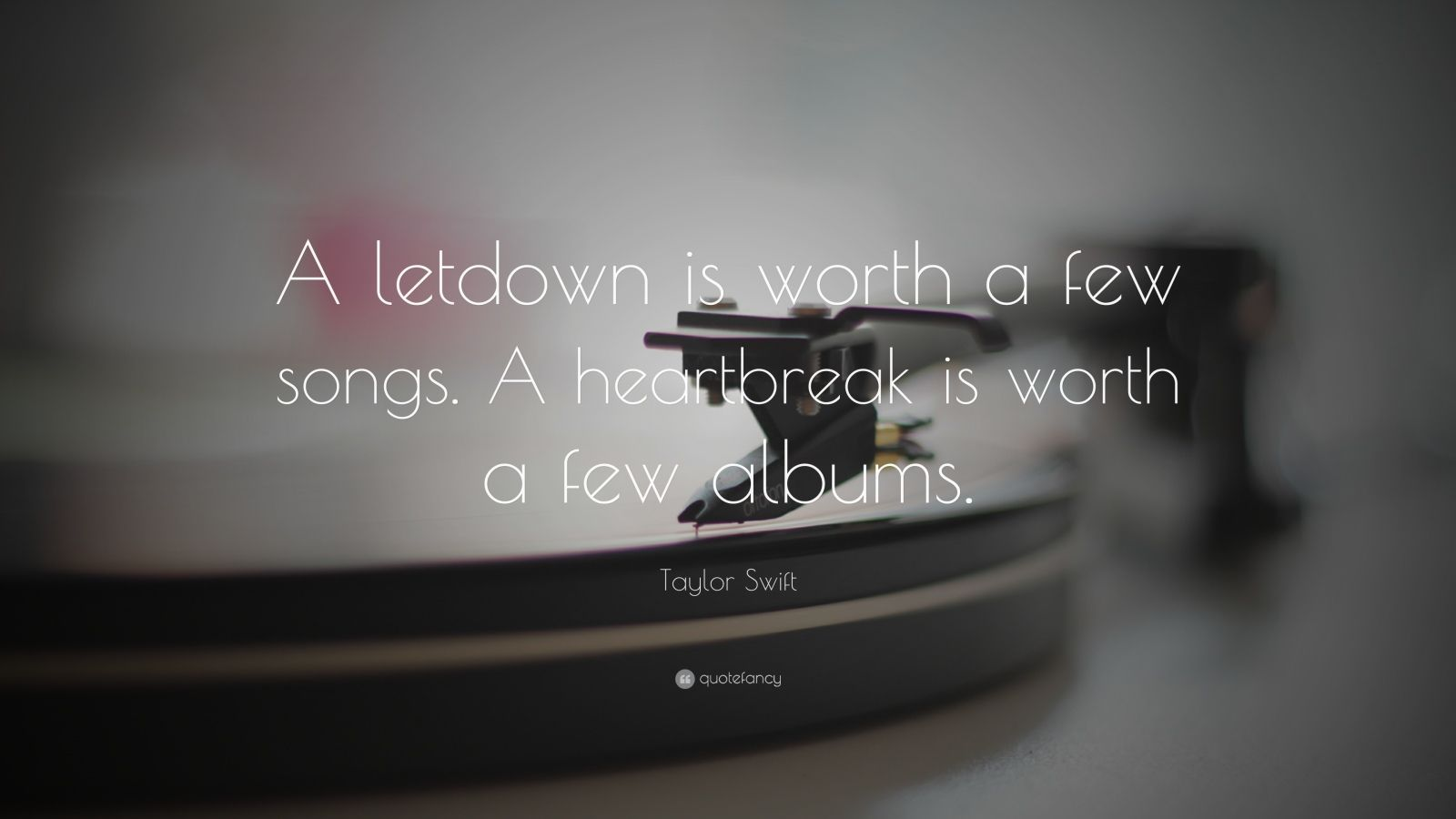 """Taylor Swift Quote: """"A letdown is worth a few songs. A heartbreak is worth a few albums."""""""