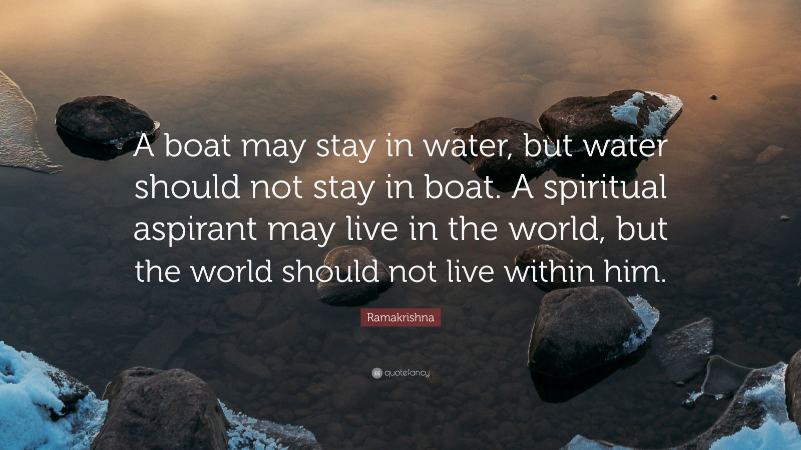 """Ramakrishna Quote: """"A boat may stay in water, but water should not stay in boat. A spiritual aspirant may live in the world, but the world should not live within him."""""""