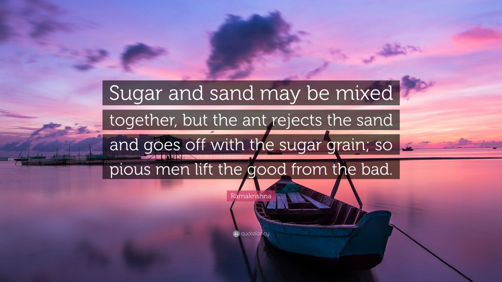 """Ramakrishna Quote: """"Sugar and sand may be mixed together, but the ant rejects the sand and goes off with the sugar grain; so pious men lift the good from the bad."""""""