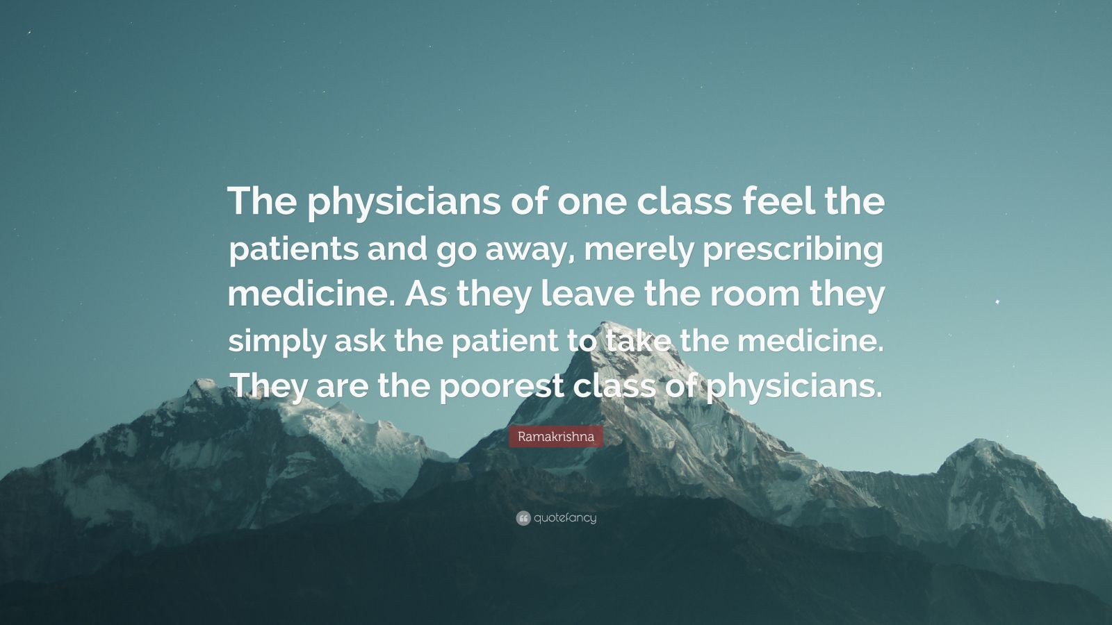 """Ramakrishna Quote: """"The physicians of one class feel the patients and go away, merely prescribing medicine. As they leave the room they simply ask the patient to take the medicine. They are the poorest class of physicians."""""""