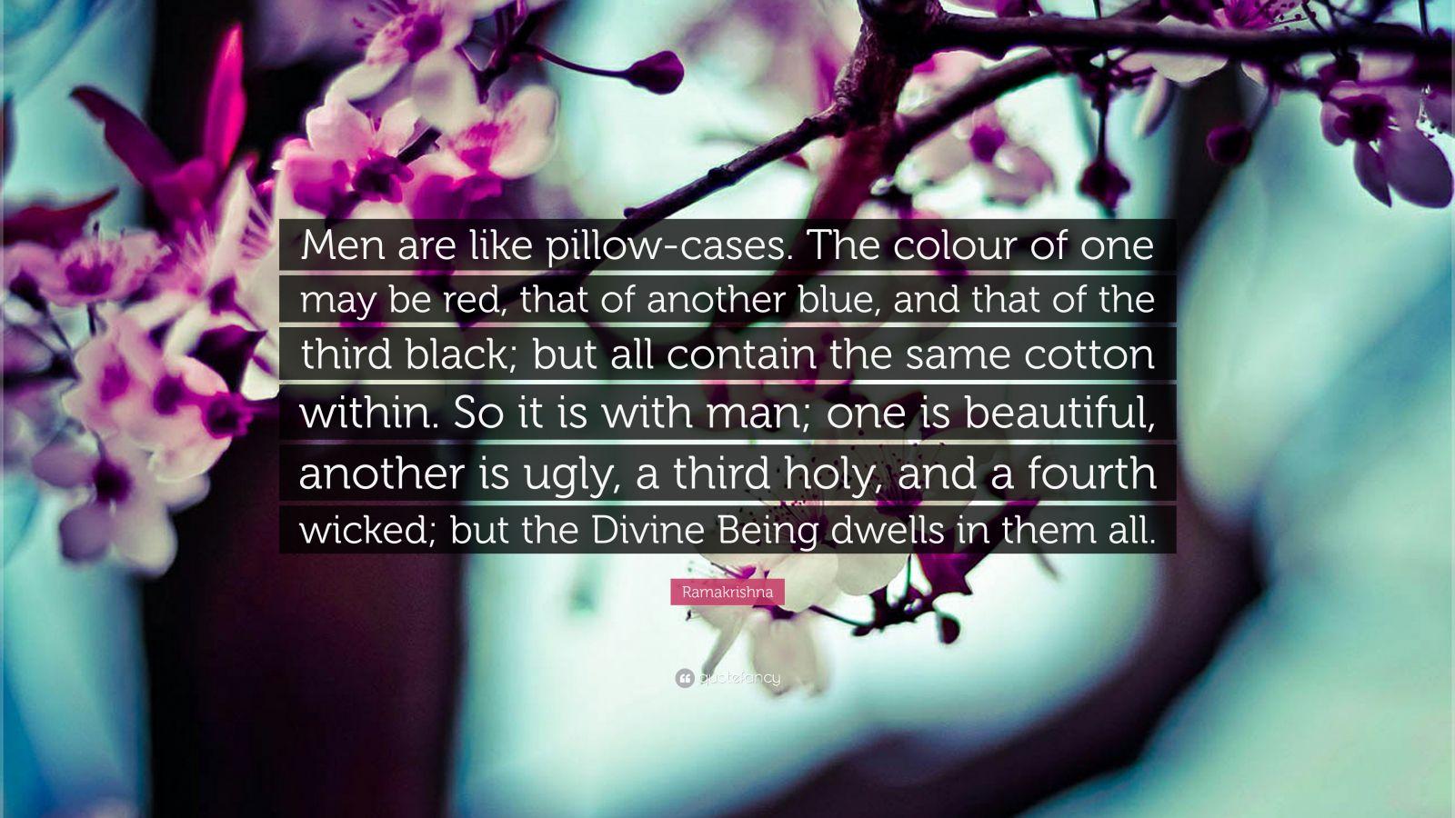 """Ramakrishna Quote: """"Men are like pillow-cases. The colour of one may be red, that of another blue, and that of the third black; but all contain the same cotton within. So it is with man; one is beautiful, another is ugly, a third holy, and a fourth wicked; but the Divine Being dwells in them all."""""""