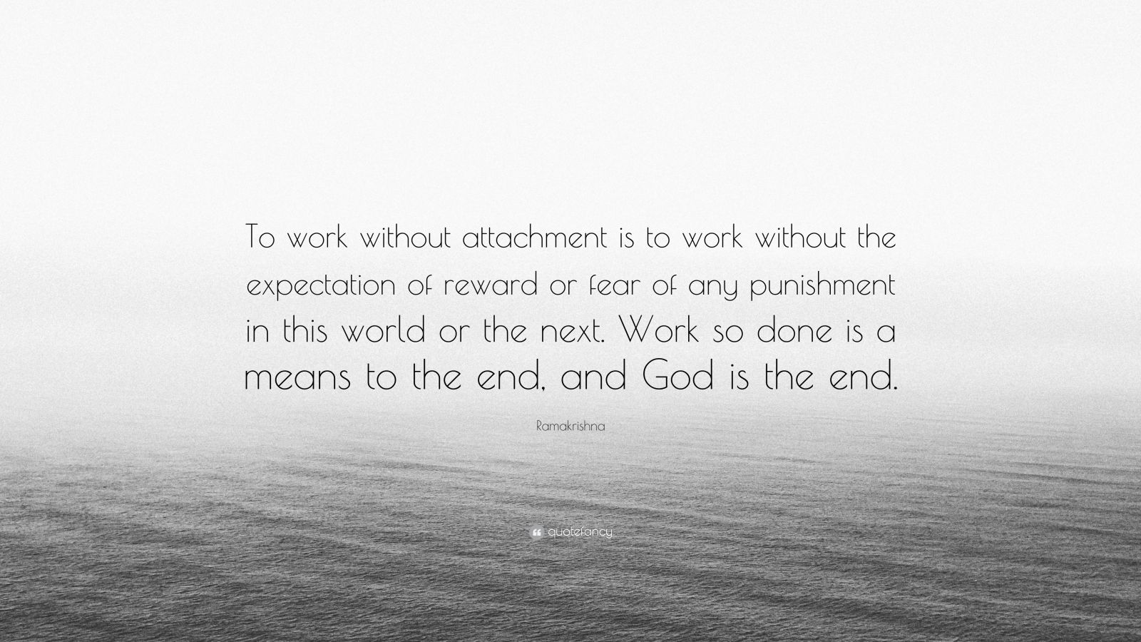 """Ramakrishna Quote: """"To work without attachment is to work without the expectation of reward or fear of any punishment in this world or the next. Work so done is a means to the end, and God is the end."""""""