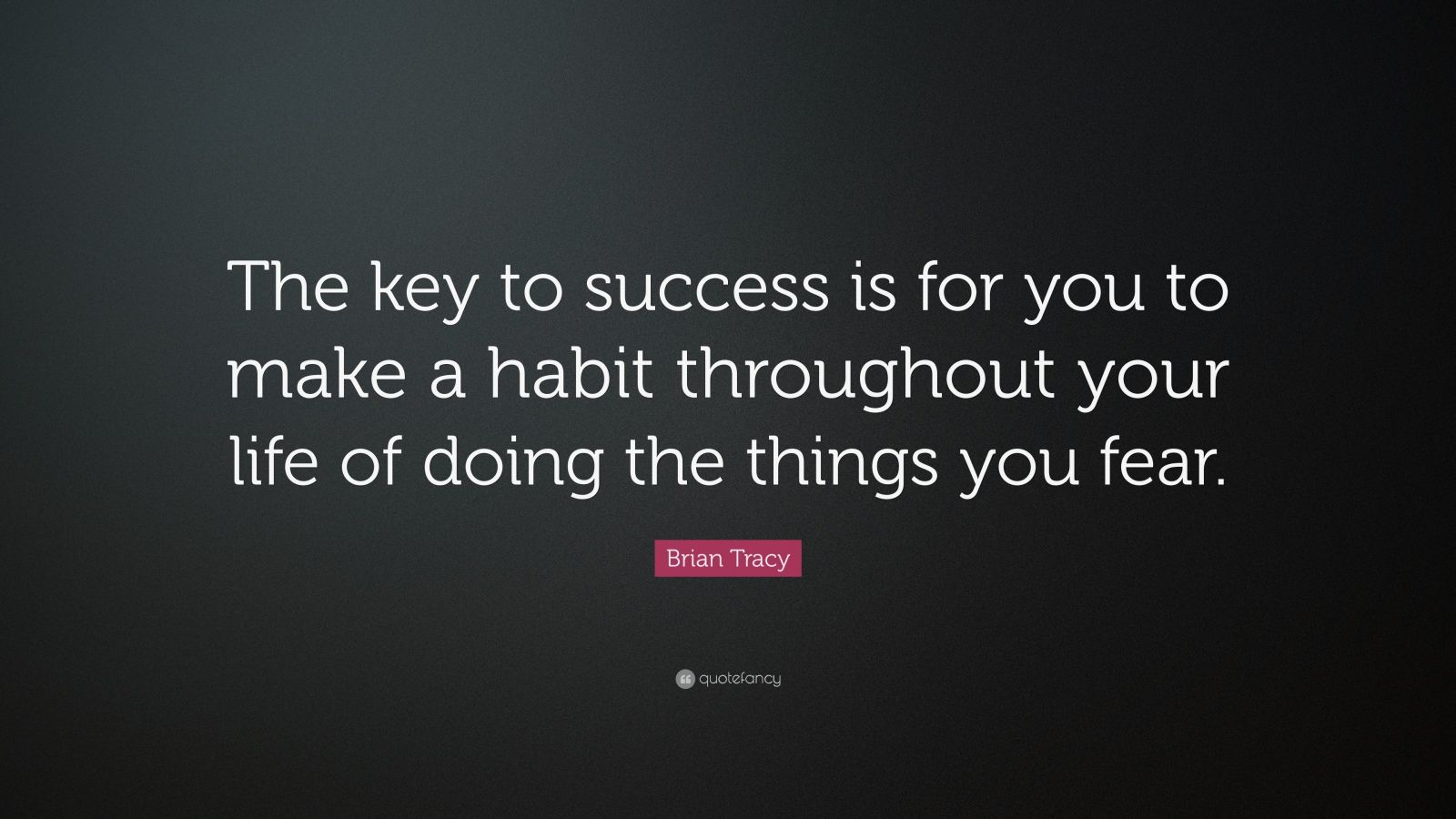 """Brian Tracy Quote: """"The key to success is for you to make a habit throughout your life of doing the things you fear."""""""