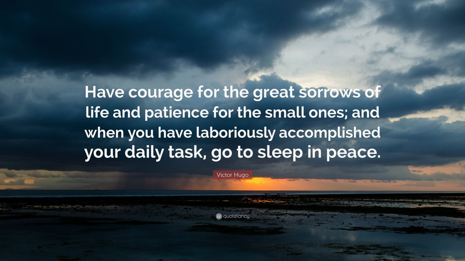 "Victor Hugo Quote: ""Have courage for the great sorrows of life and patience for the small ones; and when you have laboriously accomplished your daily task, go to sleep in peace."""