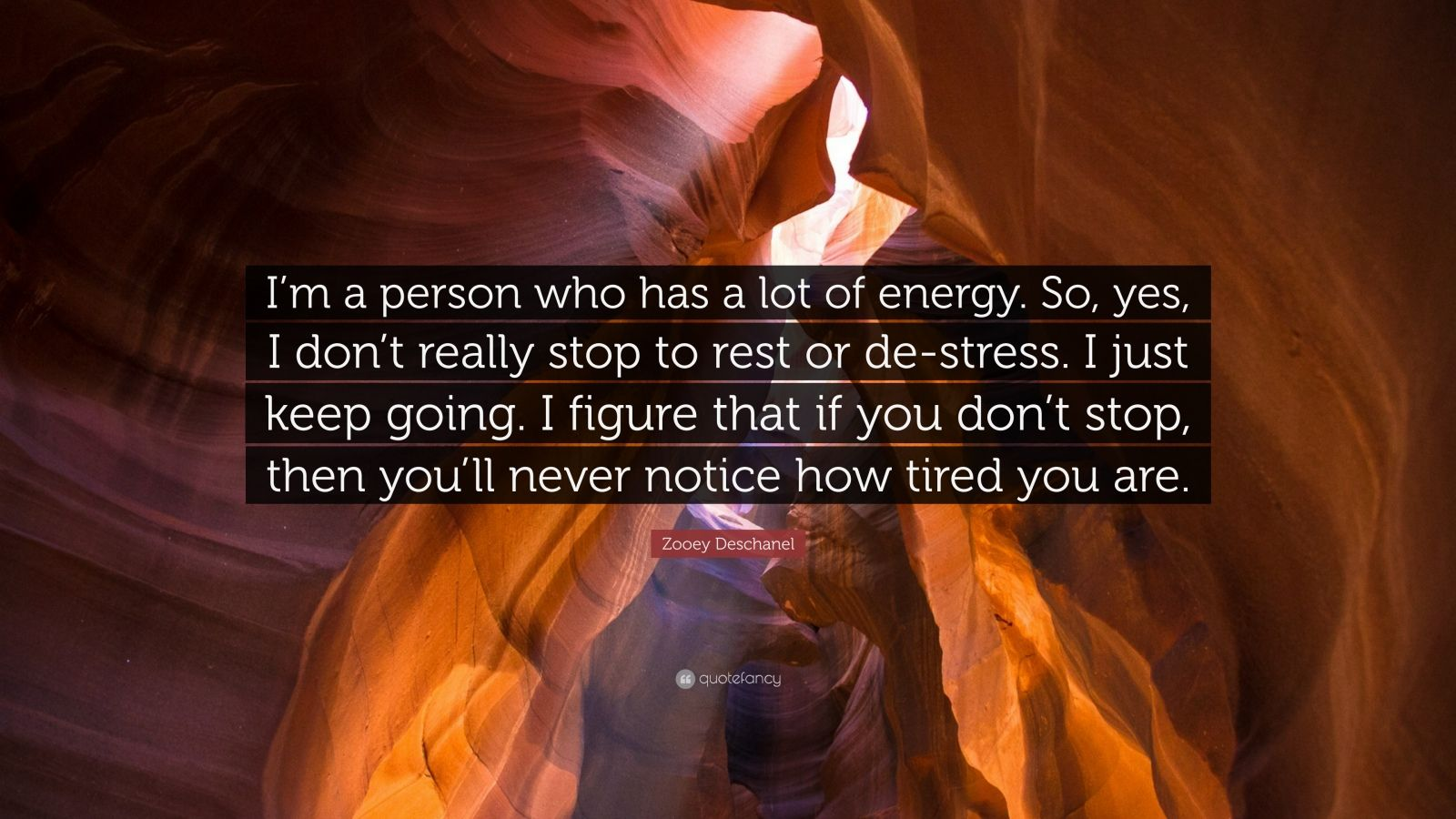 """Zooey Deschanel Quote: """"I'm a person who has a lot of energy. So, yes, I don't really stop to rest or de-stress. I just keep going. I figure that if you don't stop, then you'll never notice how tired you are."""""""