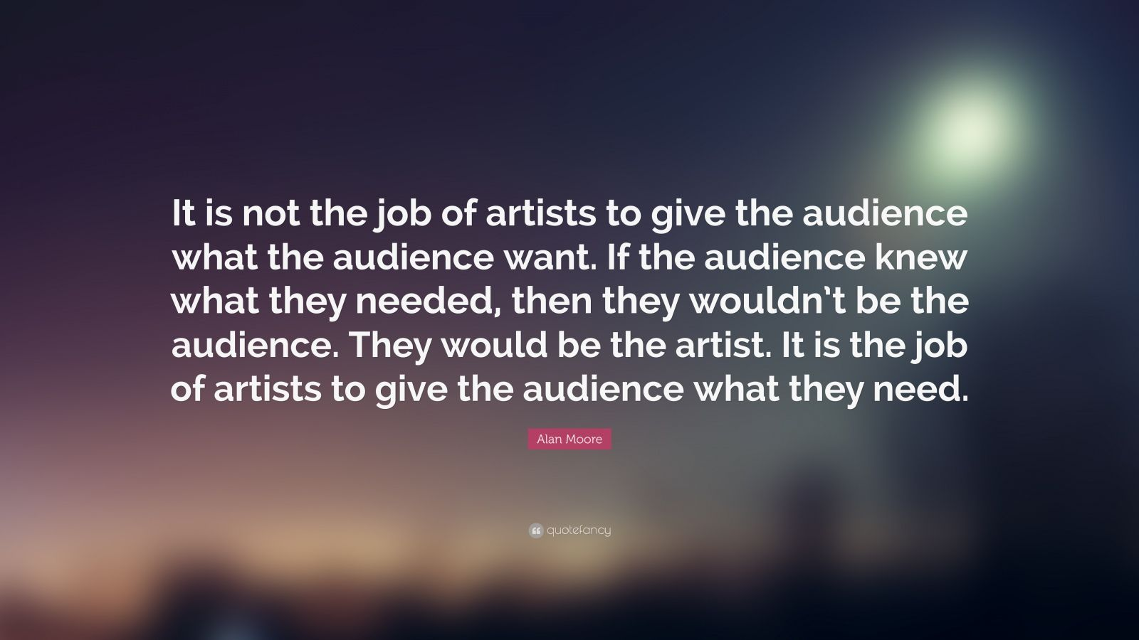 "Alan Moore Quote: ""It is not the job of artists to give the audience what the audience want. If the audience knew what they needed, then they wouldn't be the audience. They would be the artist. It is the job of artists to give the audience what they need."""