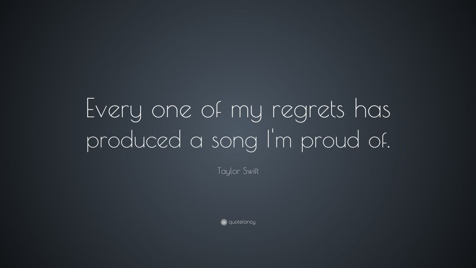 "Taylor Swift Quote: ""Every one of my regrets has produced a song I'm proud of. """