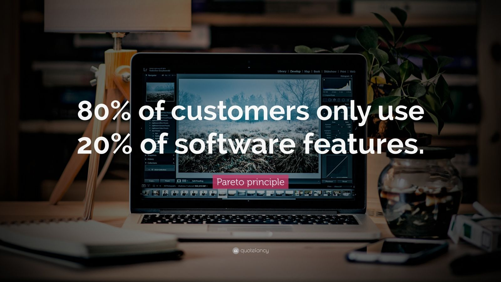 "Pareto principle Quote: ""80% of customers only use 20% of software features."""