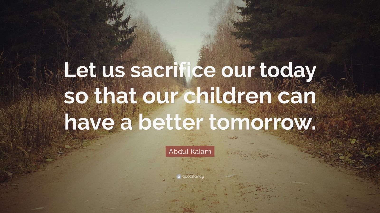 "Abdul Kalam Quote: ""Let Us Sacrifice Our Today So That Our"