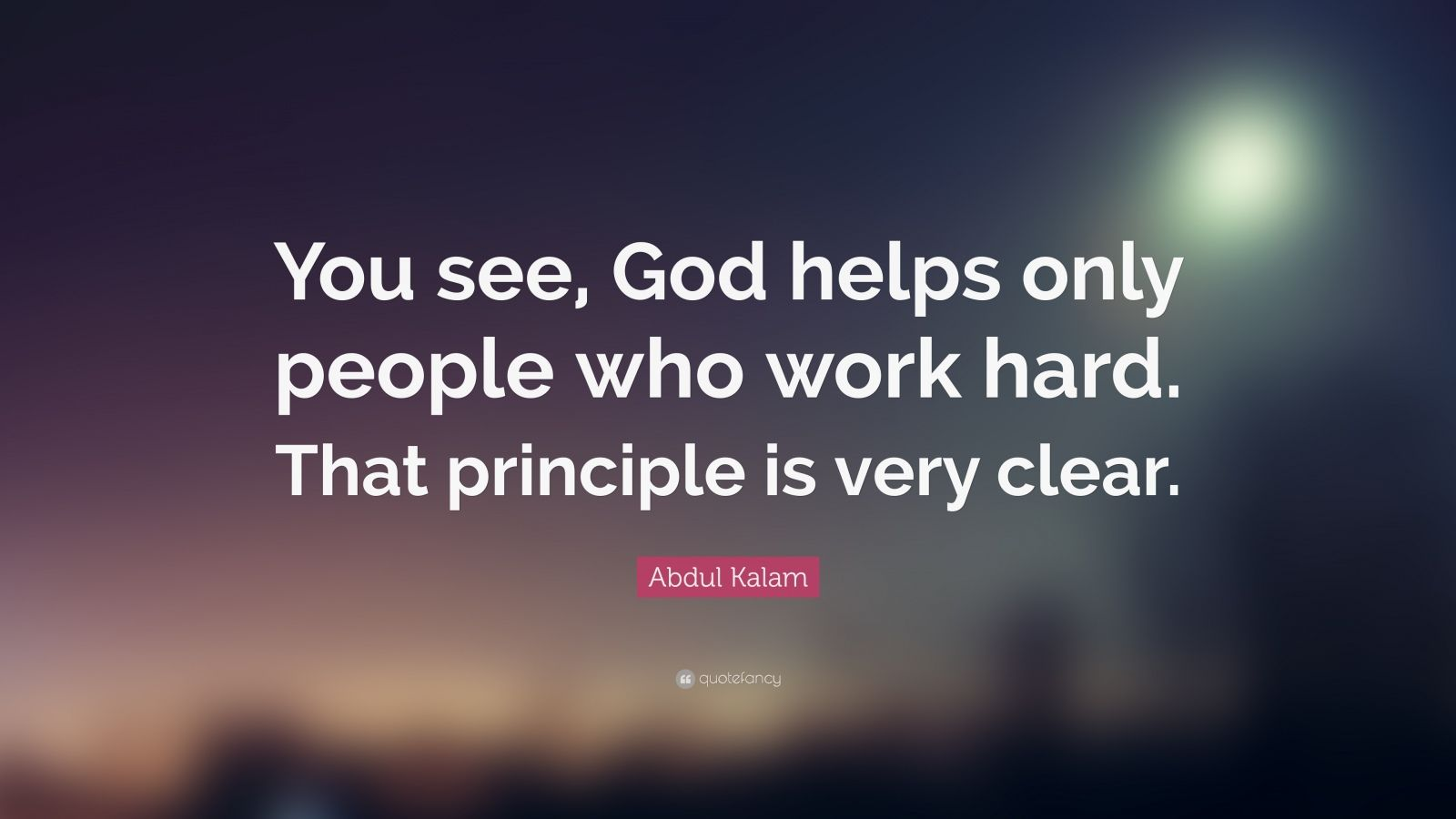 """Abdul Kalam Quote: """"You see, God helps only people who work hard. That principle is very clear."""""""