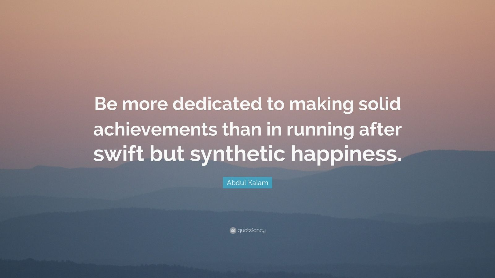 """Abdul Kalam Quote: """"Be more dedicated to making solid achievements than in running after swift but synthetic happiness."""""""