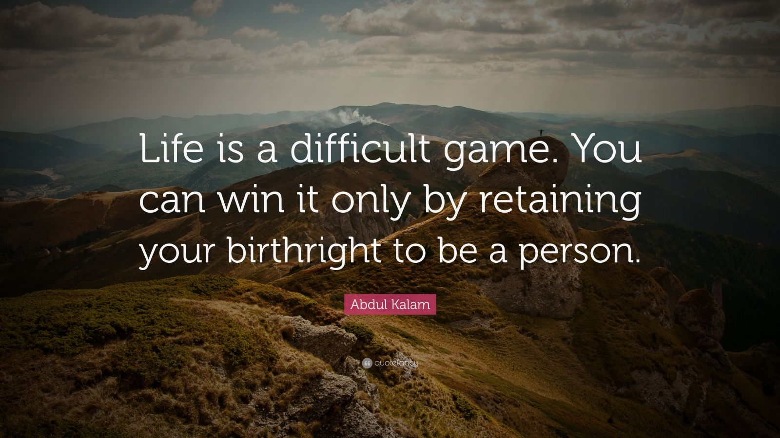 """Abdul Kalam Quote: """"Life is a difficult game. You can win it only by retaining your birthright to be a person."""""""