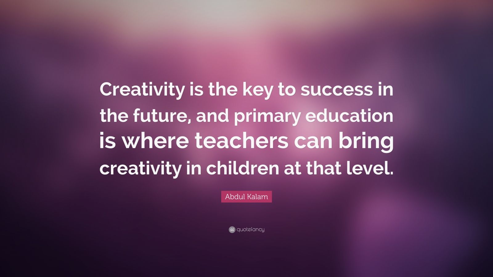 """Abdul Kalam Quote: """"Creativity is the key to success in the future, and primary education is where teachers can bring creativity in children at that level."""""""