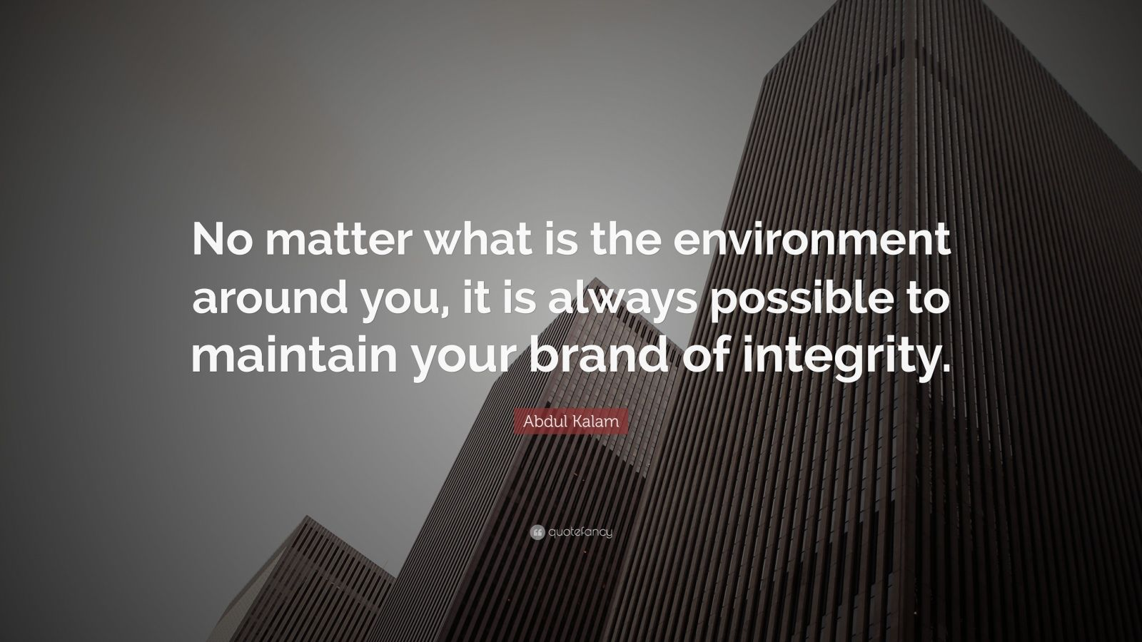 """Abdul Kalam Quote: """"No matter what is the environment around you, it is always possible to maintain your brand of integrity."""""""