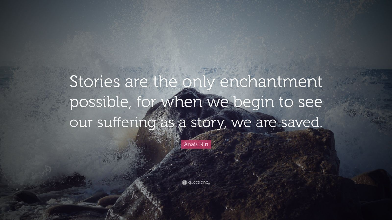 """Anaïs Nin Quote: """"Stories are the only enchantment possible, for when we begin to see our suffering as a story, we are saved."""""""