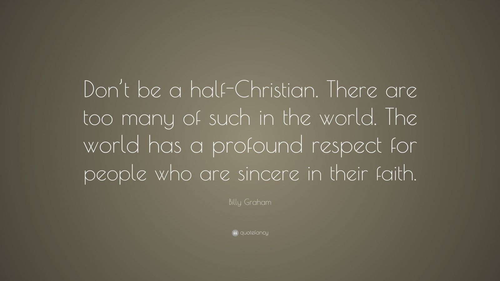 "Billy Graham Quote: ""Don't be a half-Christian. There are too many of such in the world. The world has a profound respect for people who are sincere in their faith."""