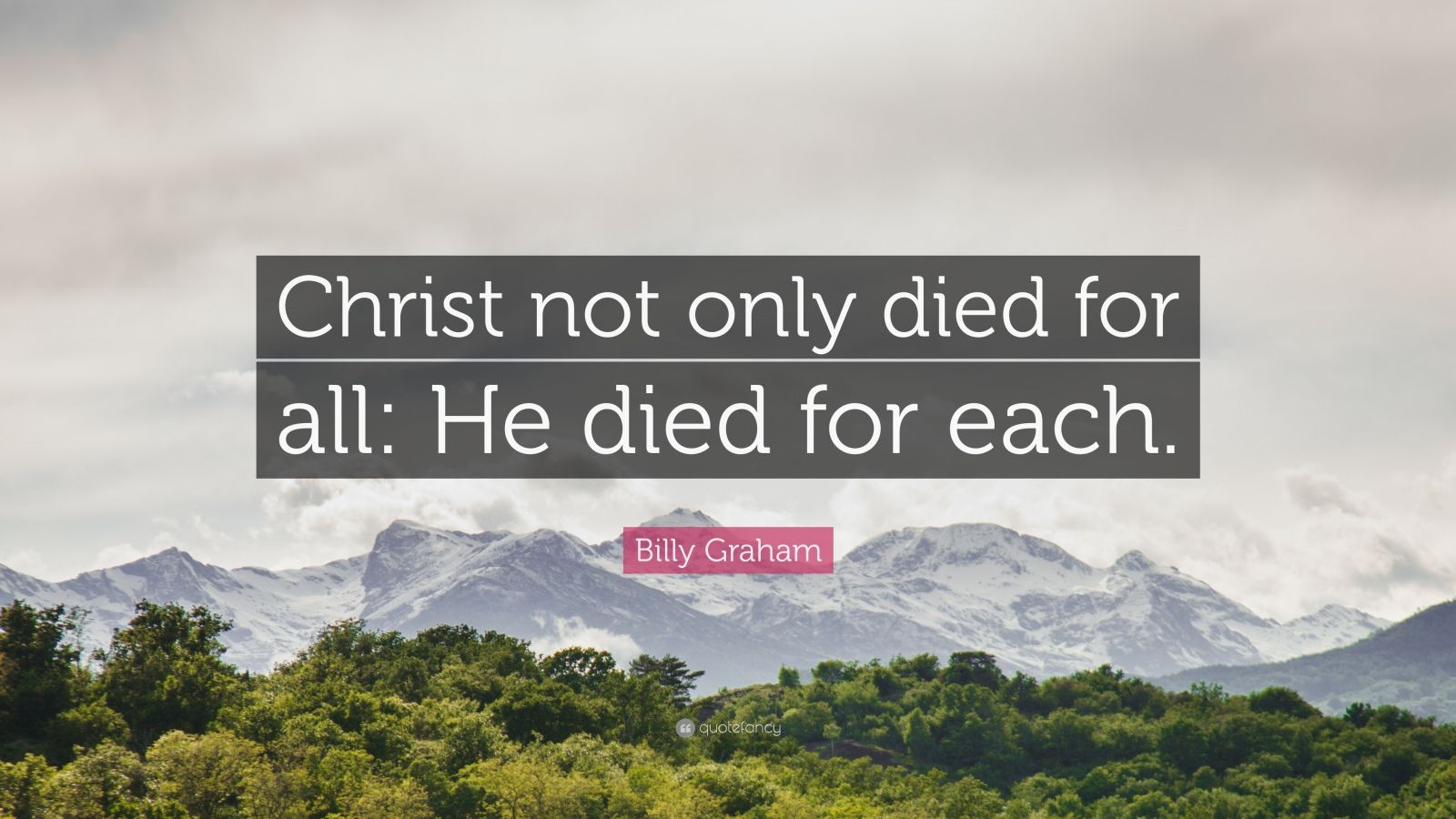 "Billy Graham Quote: ""Christ not only died for all: He died for each."""