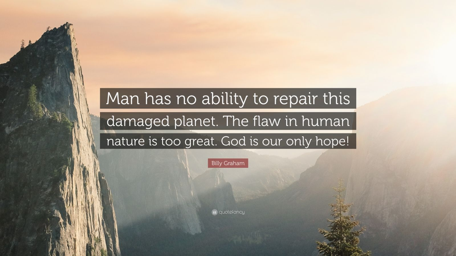 "Billy Graham Quote: ""Man has no ability to repair this damaged planet. The flaw in human nature is too great. God is our only hope!"""