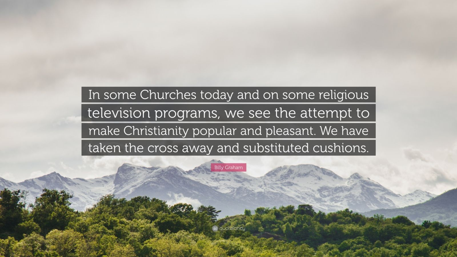 """Billy Graham Quote: """"In some Churches today and on some religious television programs, we see the attempt to make Christianity popular and pleasant. We have taken the cross away and substituted cushions."""""""
