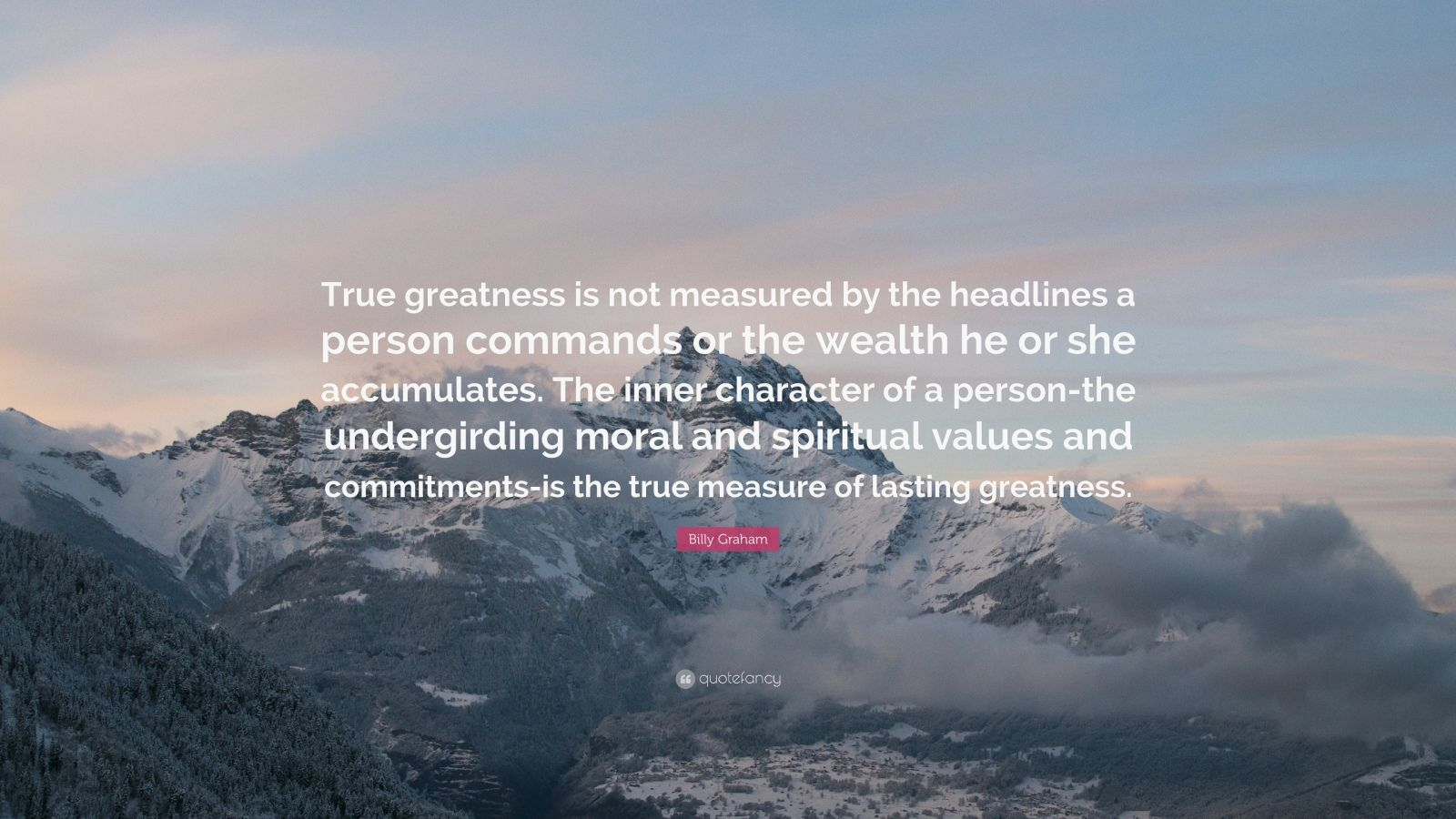 "Billy Graham Quote: ""True greatness is not measured by the headlines a person commands or the wealth he or she accumulates. The inner character of a person-the undergirding moral and spiritual values and commitments-is the true measure of lasting greatness."""