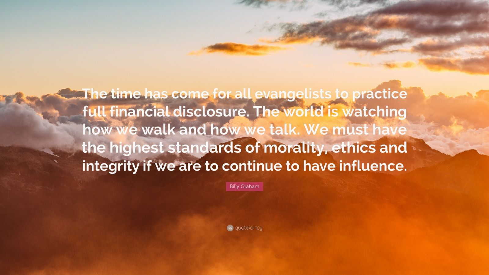 """Billy Graham Quote: """"The time has come for all evangelists to practice full financial disclosure. The world is watching how we walk and how we talk. We must have the highest standards of morality, ethics and integrity if we are to continue to have influence."""""""