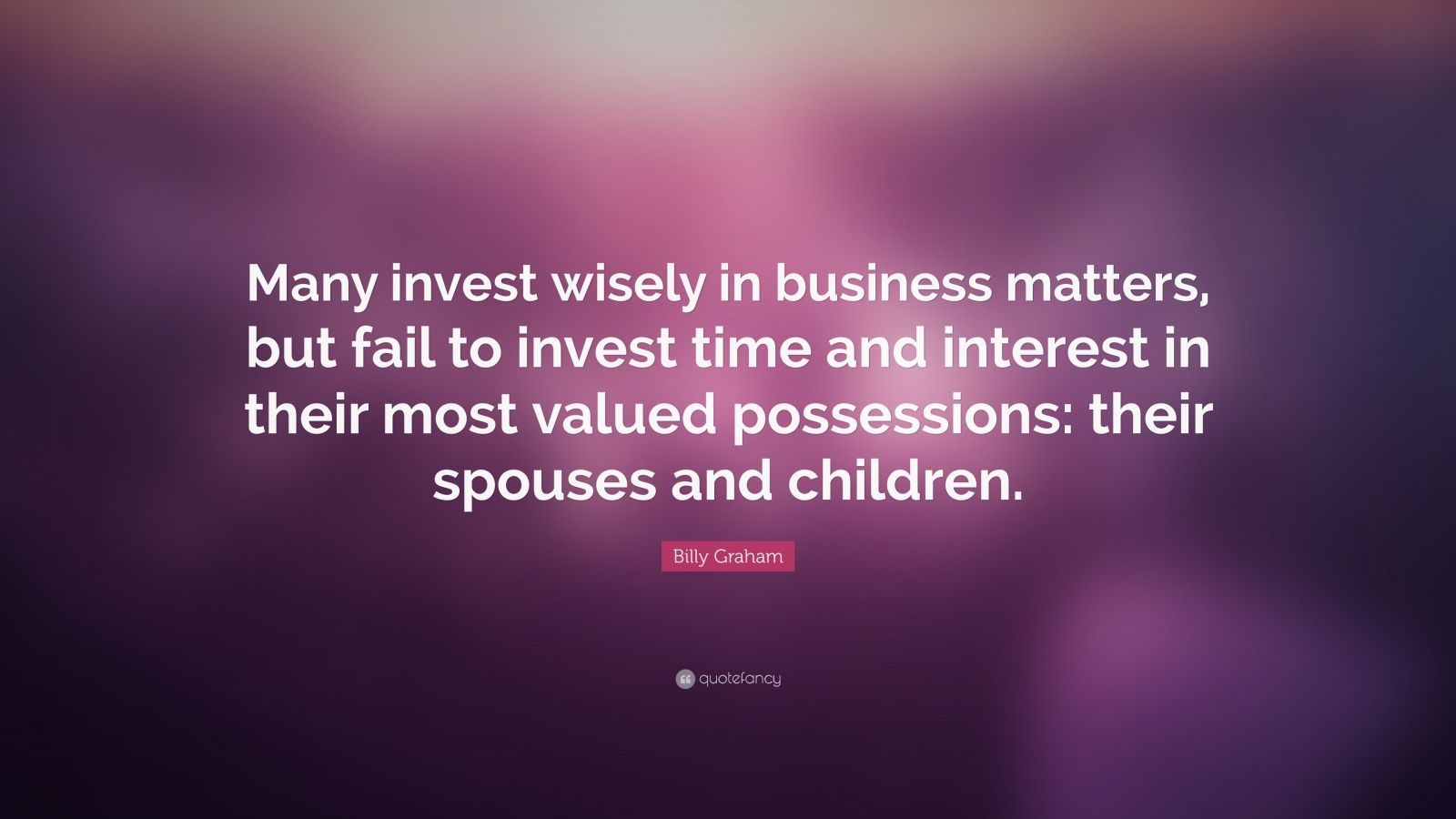 "Billy Graham Quote: ""Many invest wisely in business matters, but fail to invest time and interest in their most valued possessions: their spouses and children."""