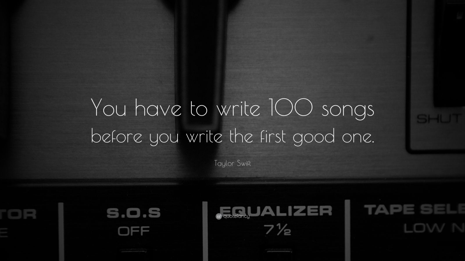 "Taylor Swift Quote: ""You have to write 100 songs before you write the first good one."""