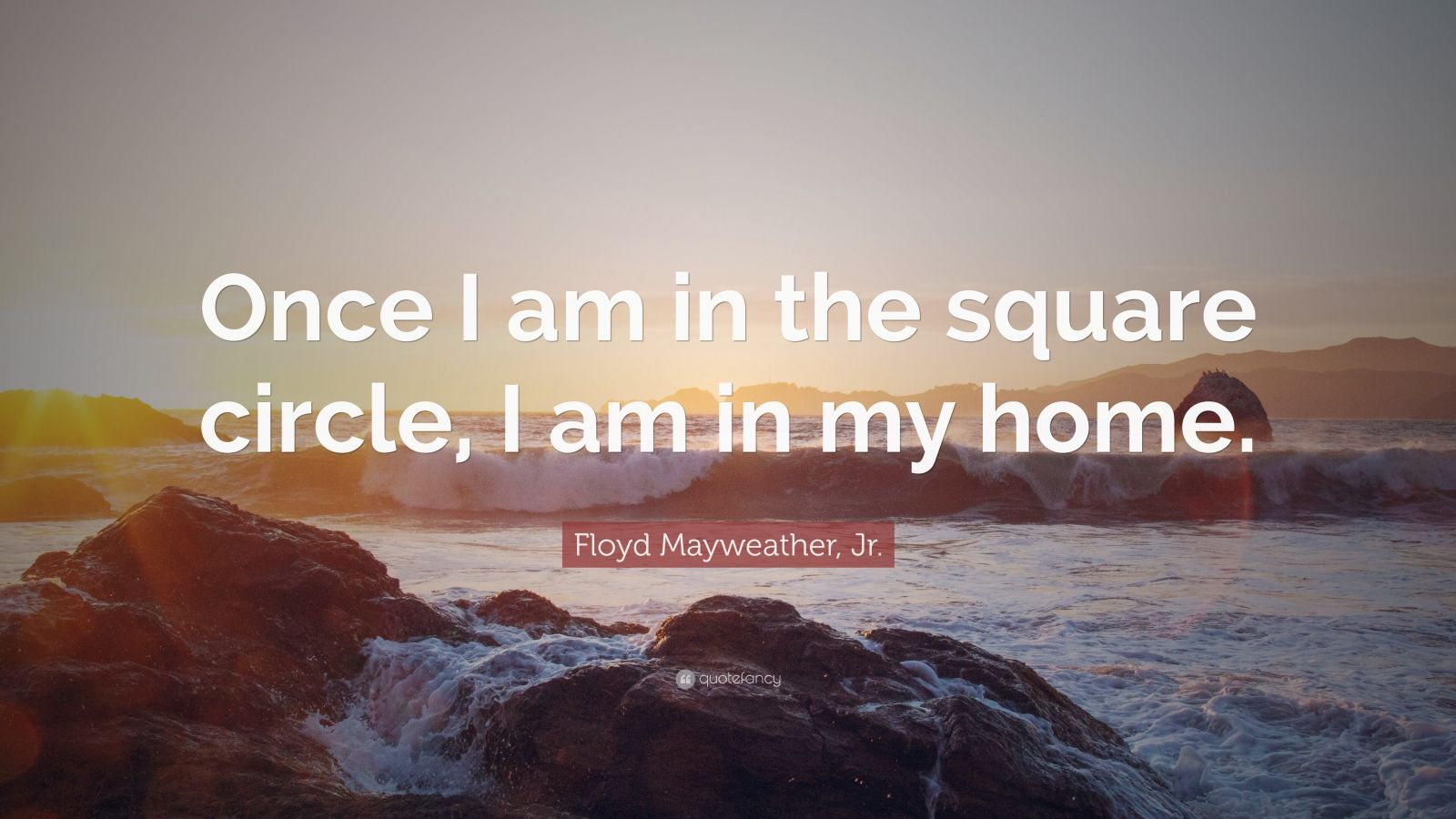 """Floyd Mayweather, Jr. Quote: """"Once I am in the square circle, I am in my home."""""""