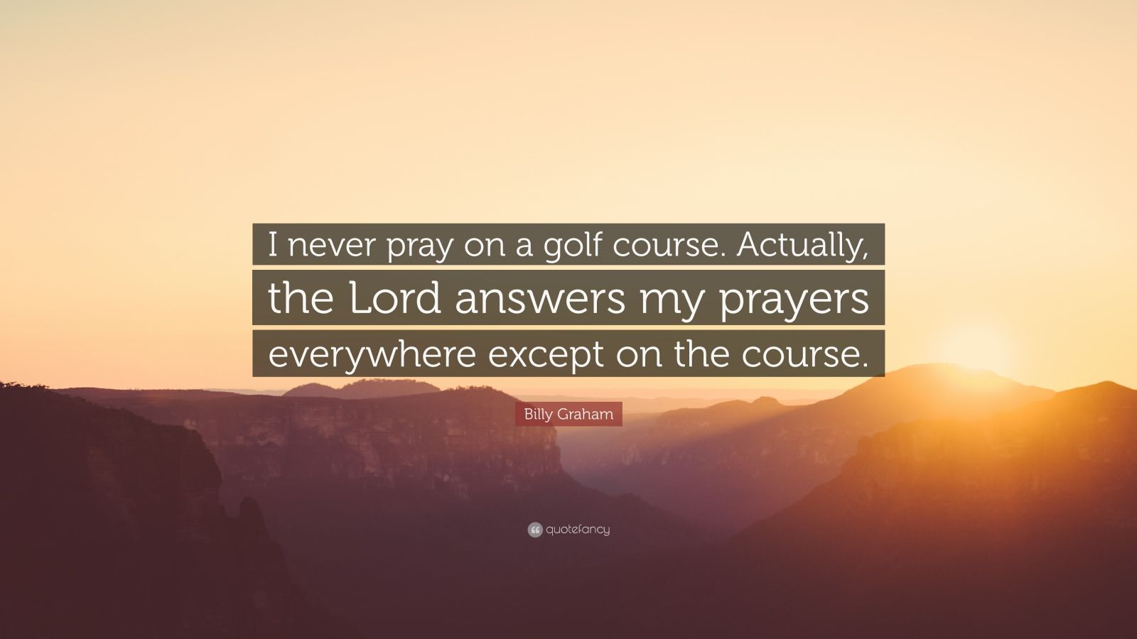 "Billy Graham Quote: ""I never pray on a golf course. Actually, the Lord answers my prayers everywhere except on the course."""