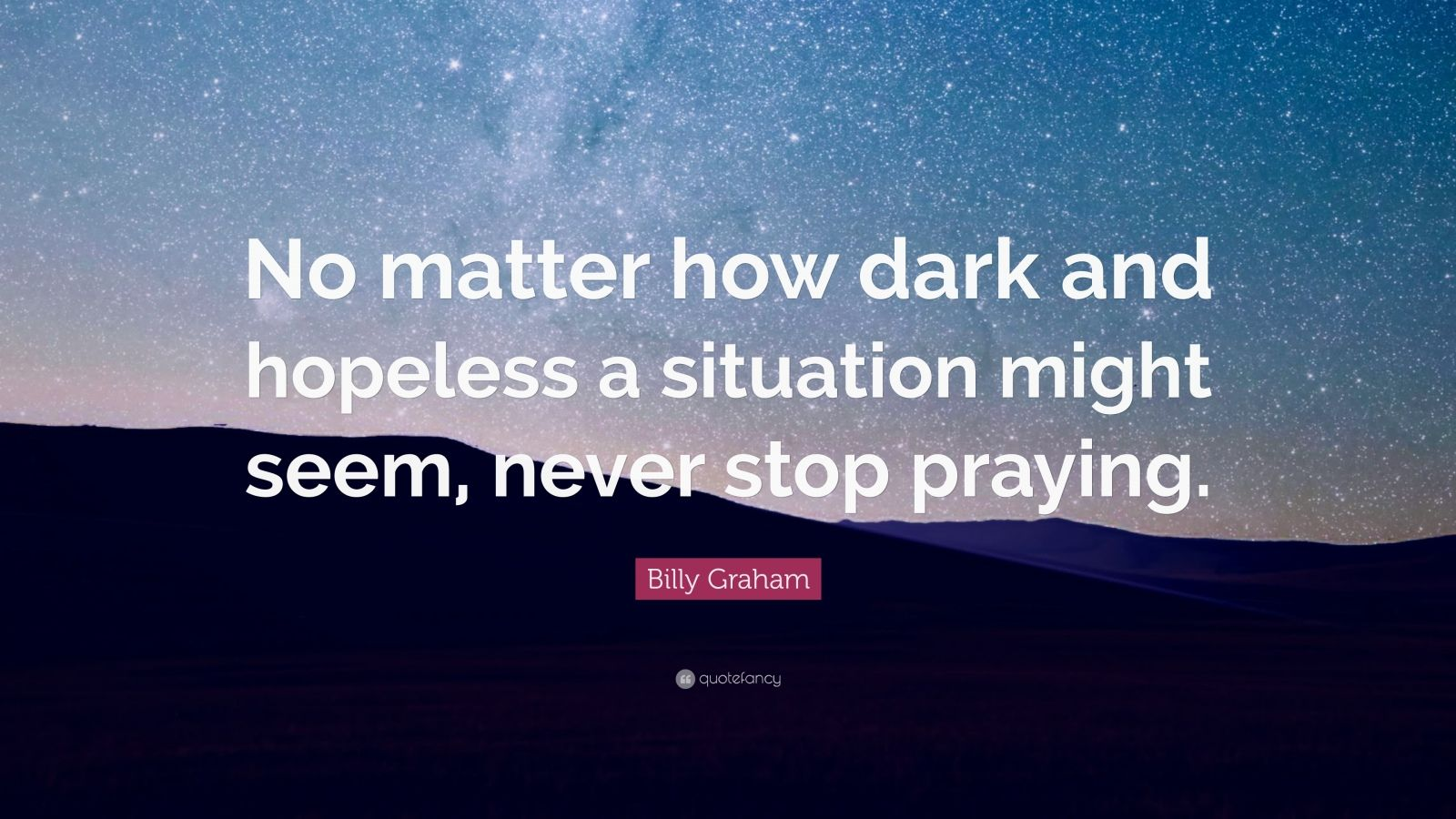 """Billy Graham Quote: """"No matter how dark and hopeless a situation might seem, never stop praying."""""""