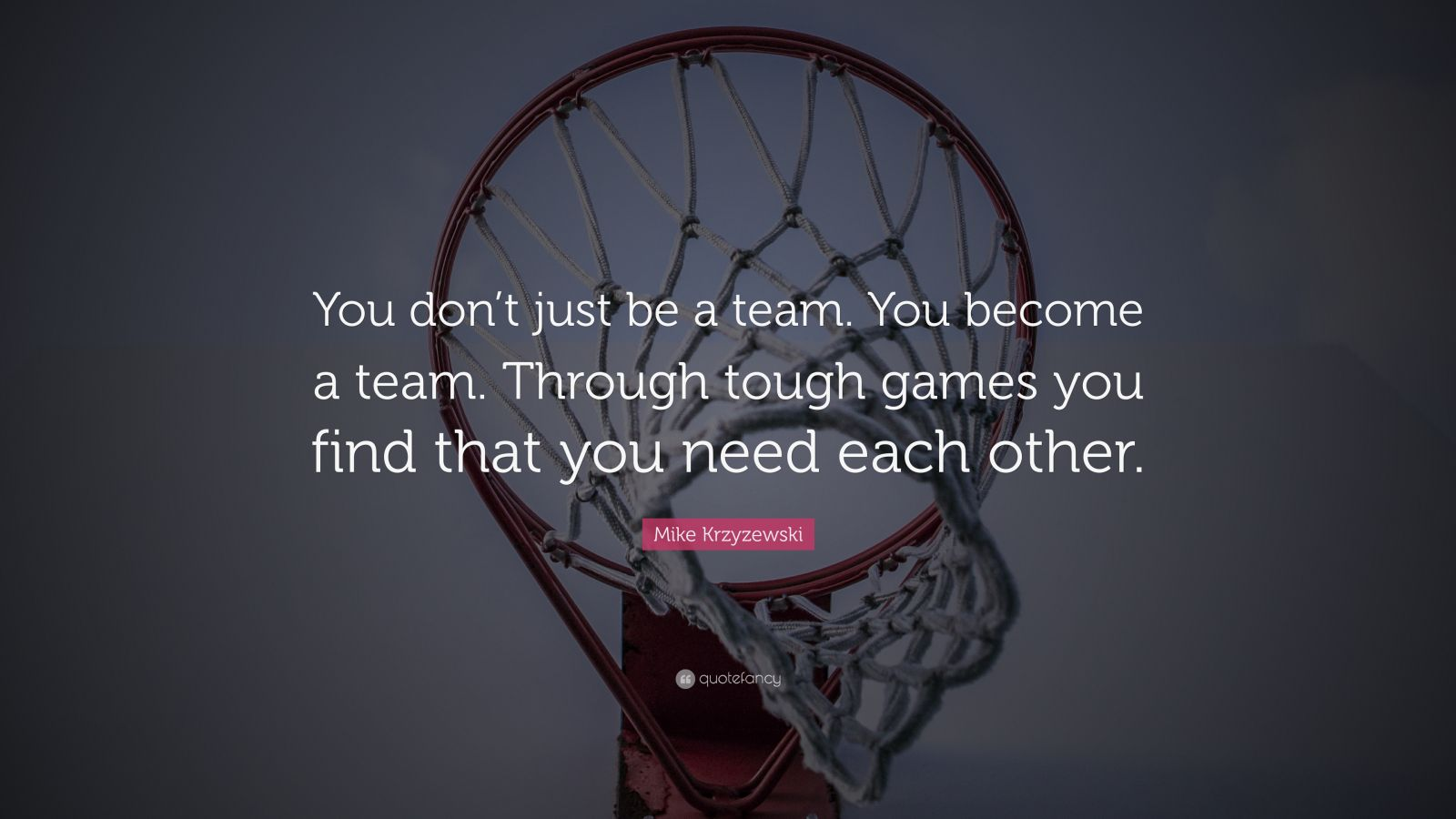 "Mike Krzyzewski Quote: ""You don't just be a team. You become a team. Through tough games you find that you need each other."""