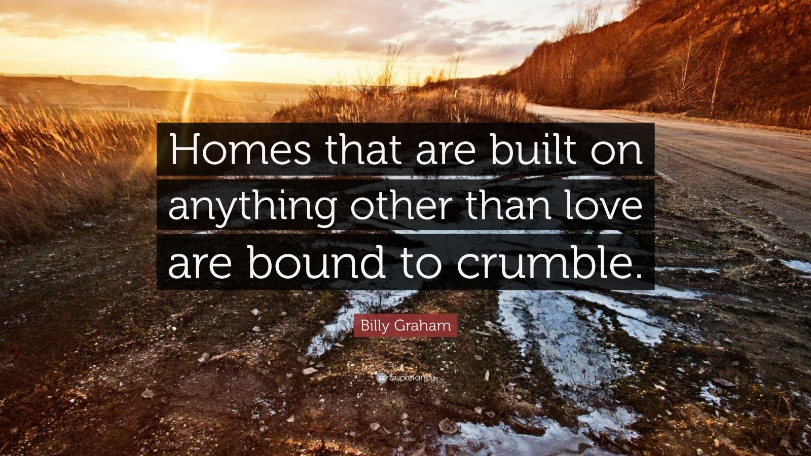 """Billy Graham Quote: """"Homes that are built on anything other than love are bound to crumble."""""""