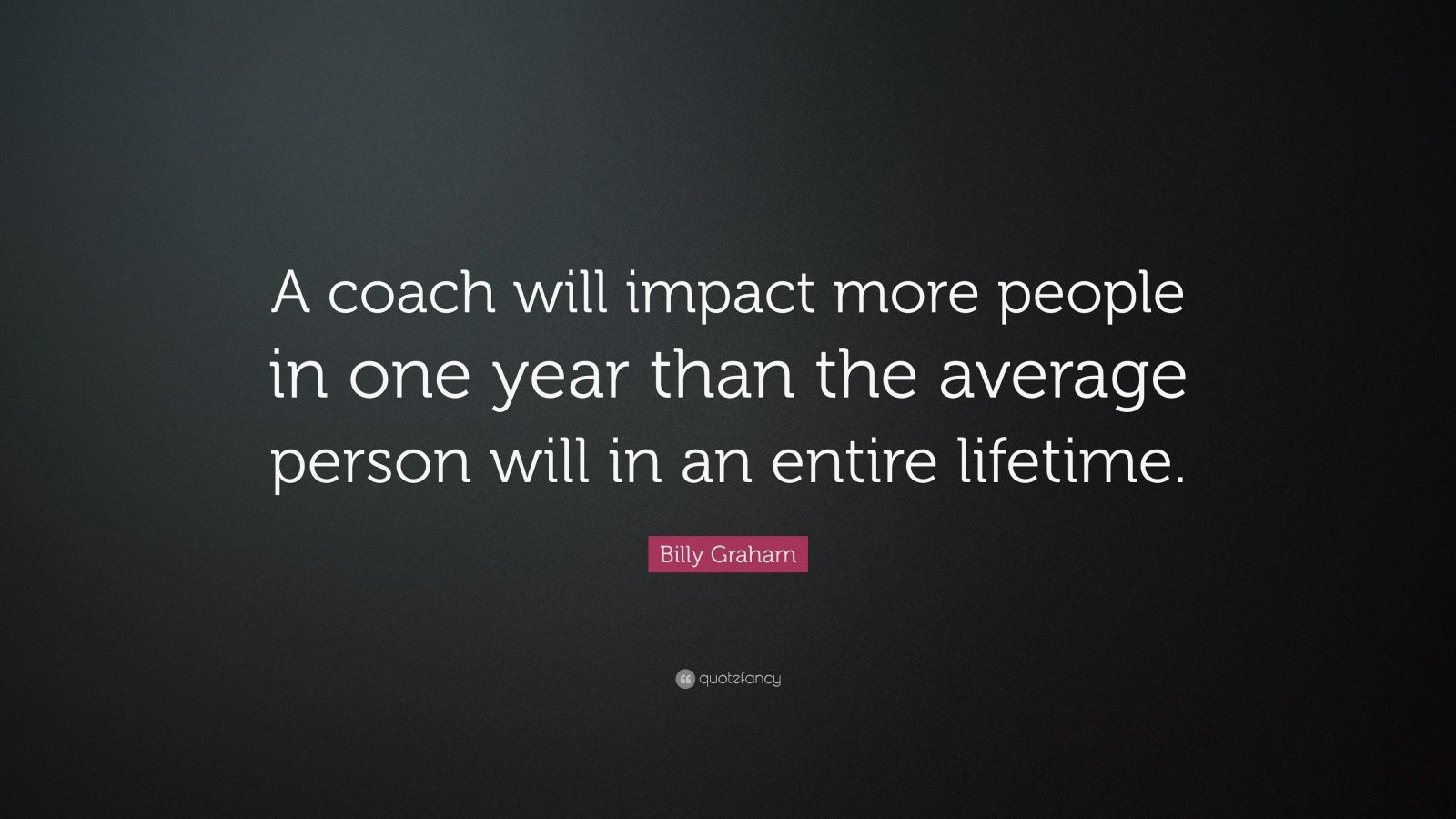 "Billy Graham Quote: ""A coach will impact more people in one year than the average person will in an entire lifetime."""