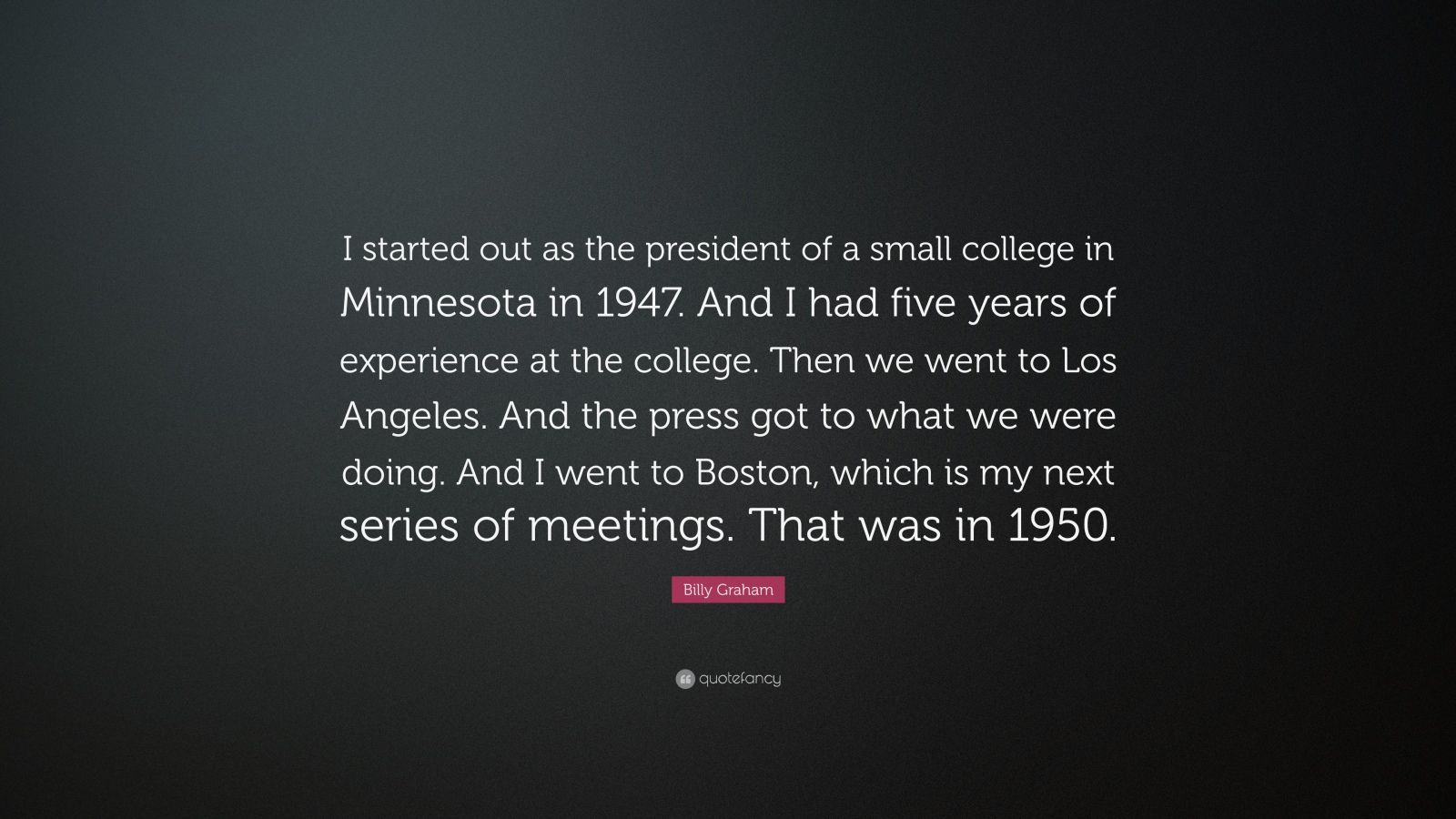 """Billy Graham Quote: """"I started out as the president of a small college in Minnesota in 1947. And I had five years of experience at the college. Then we went to Los Angeles. And the press got to what we were doing. And I went to Boston, which is my next series of meetings. That was in 1950."""""""