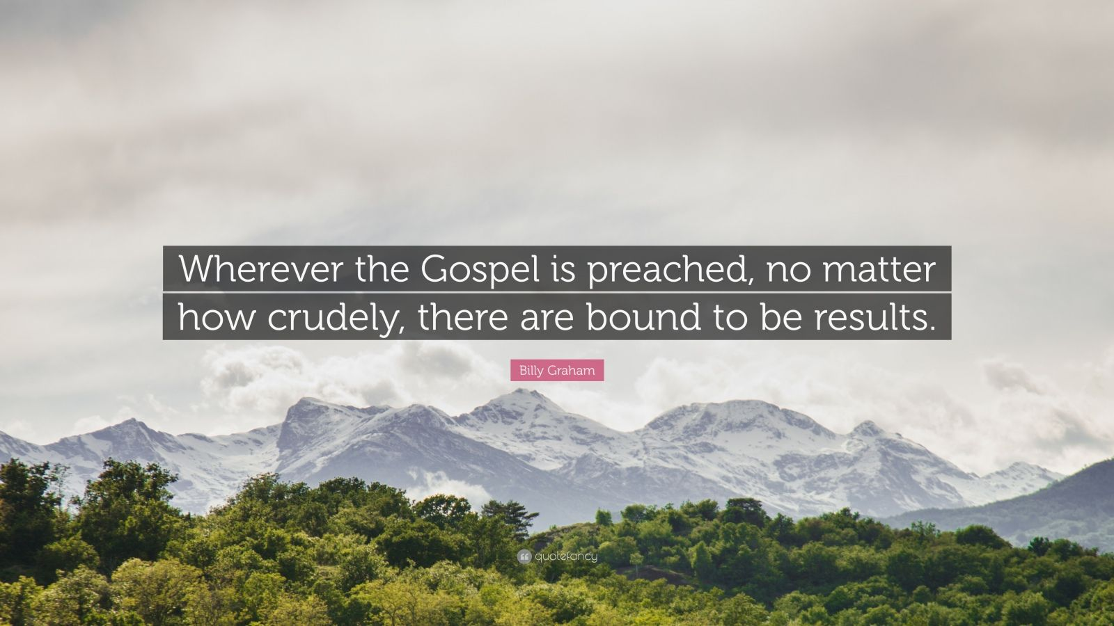"""Billy Graham Quote: """"Wherever the Gospel is preached, no matter how crudely, there are bound to be results."""""""