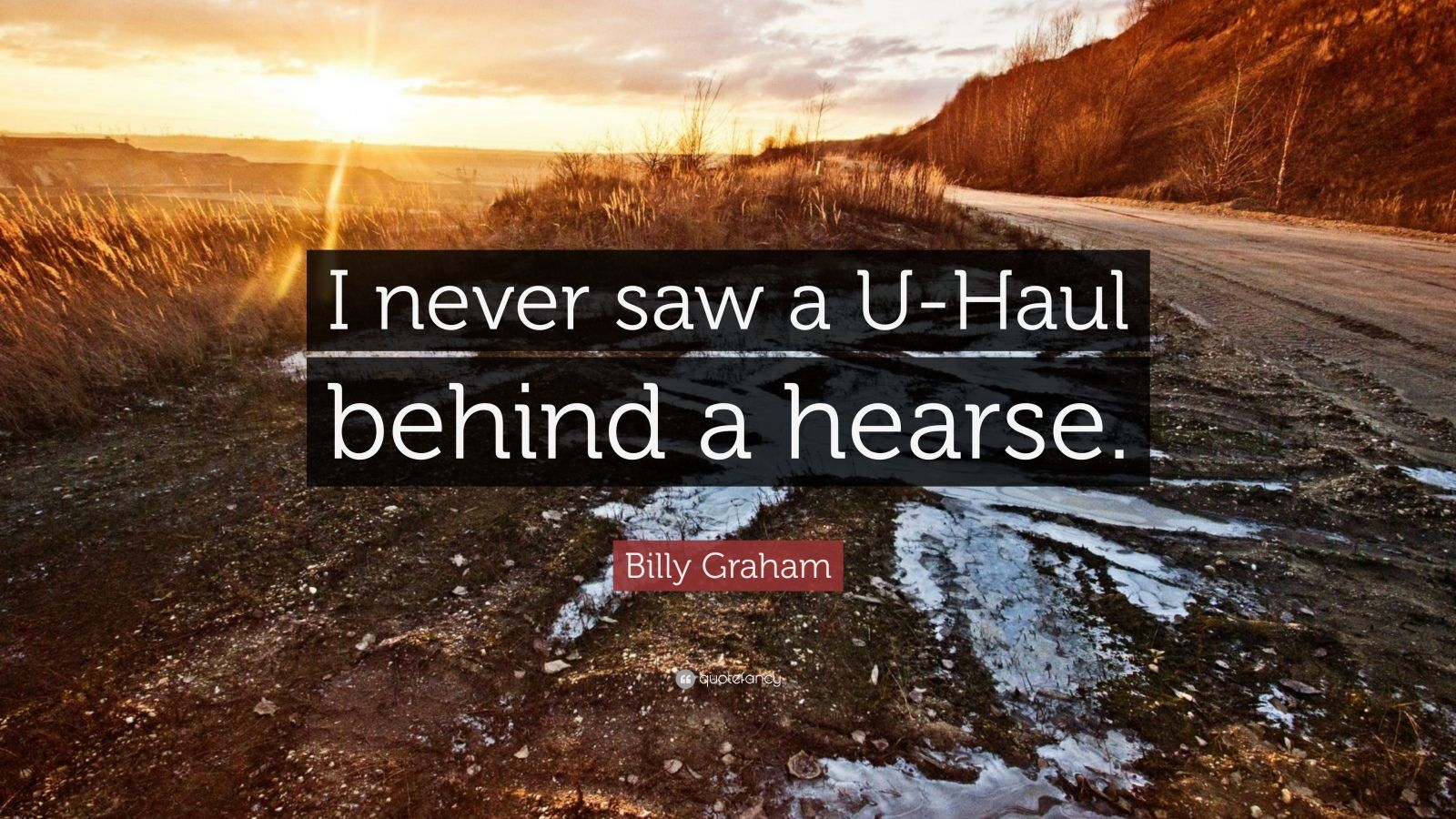 """Billy Graham Quote: """"I never saw a U-Haul behind a hearse."""""""