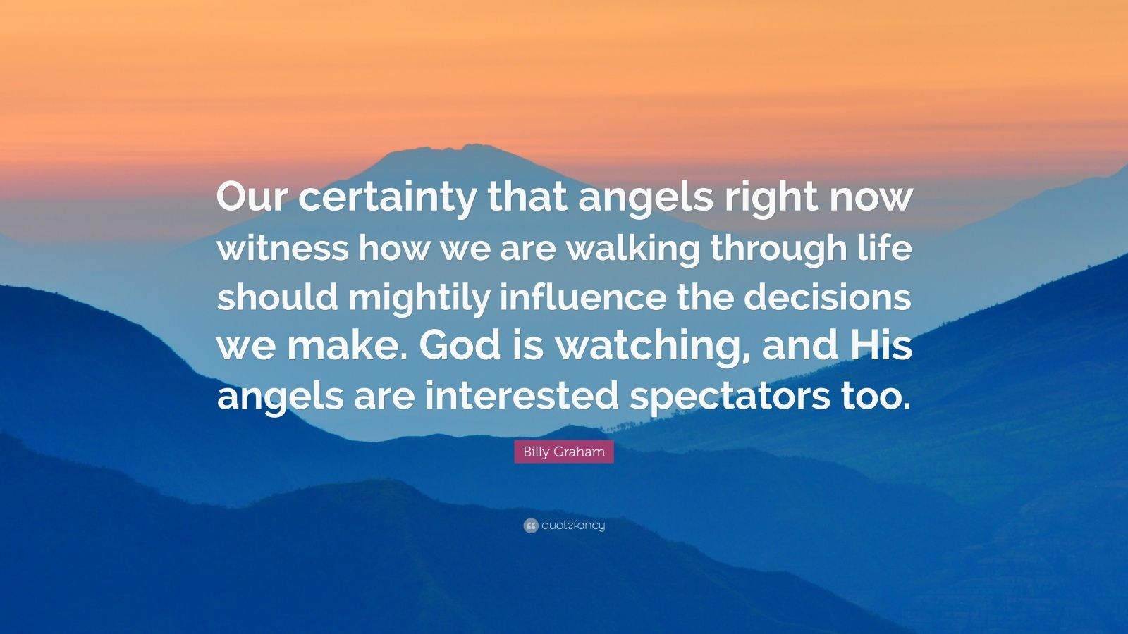 """Billy Graham Quote: """"Our certainty that angels right now witness how we are walking through life should mightily influence the decisions we make. God is watching, and His angels are interested spectators too."""""""
