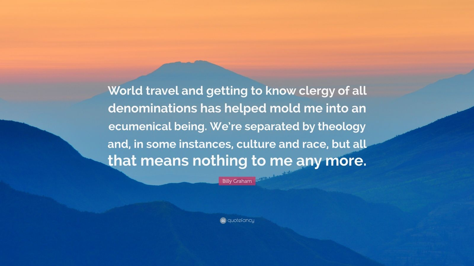 """Billy Graham Quote: """"World travel and getting to know clergy of all denominations has helped mold me into an ecumenical being. We're separated by theology and, in some instances, culture and race, but all that means nothing to me any more."""""""