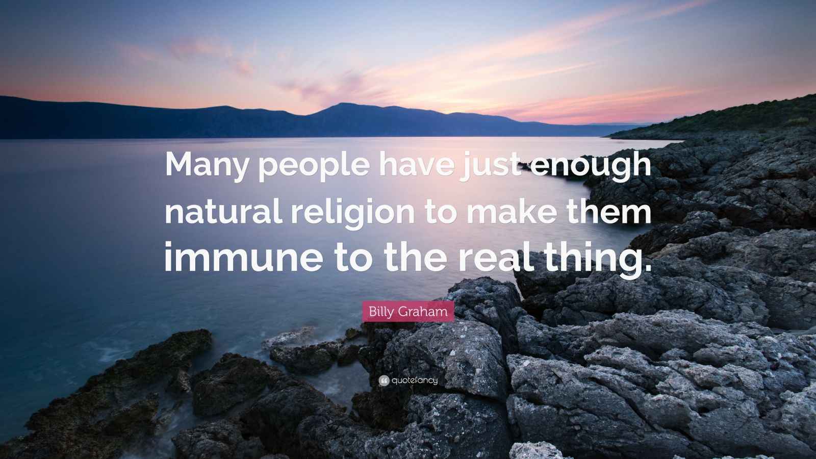 """Billy Graham Quote: """"Many people have just enough natural religion to make them immune to the real thing."""""""