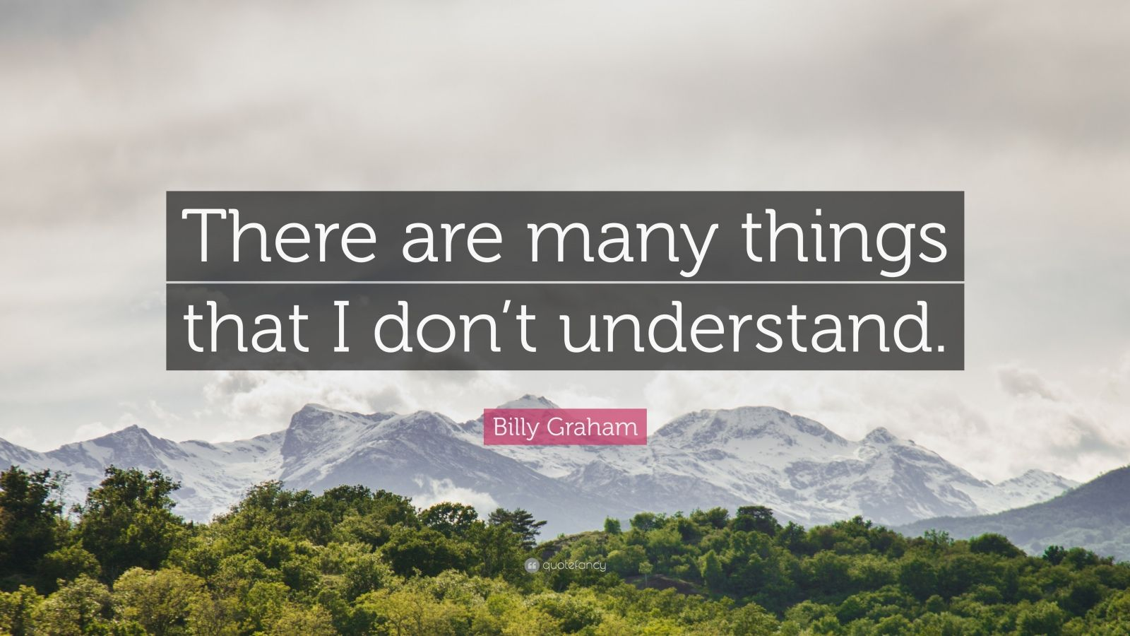 "Billy Graham Quote: ""There are many things that I don't understand."""