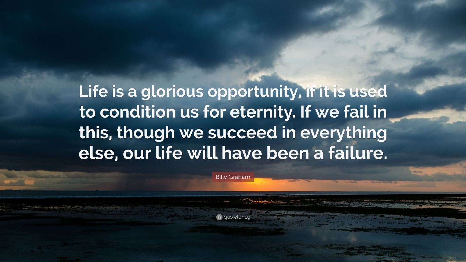 """Billy Graham Quote: """"Life is a glorious opportunity, if it is used to condition us for eternity. If we fail in this, though we succeed in everything else, our life will have been a failure."""""""