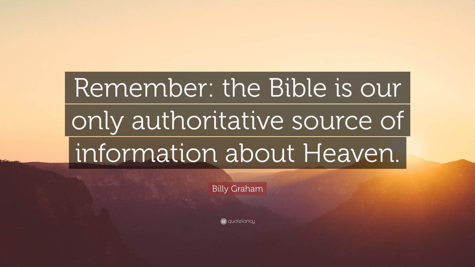 "Billy Graham Quote: ""Remember: the Bible is our only authoritative source of information about Heaven."""