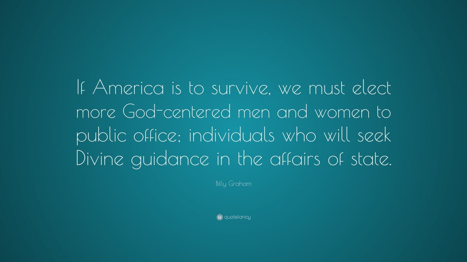 "Billy Graham Quote: ""If America is to survive, we must elect more God-centered men and women to public office; individuals who will seek Divine guidance in the affairs of state."""
