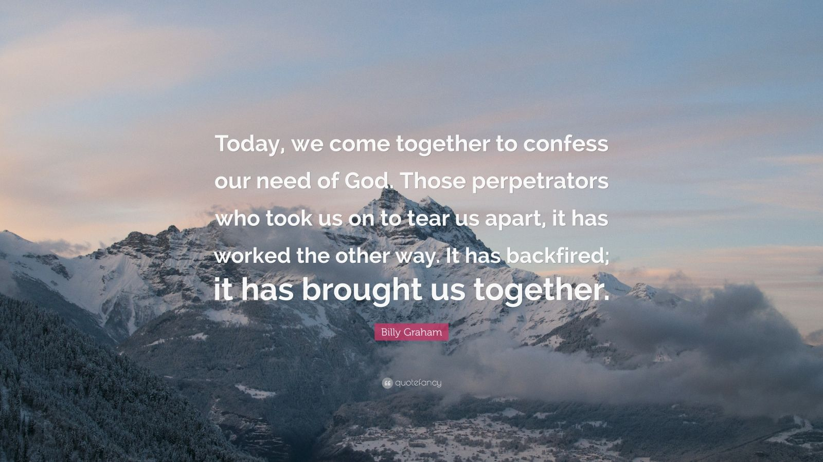 "Billy Graham Quote: ""Today, we come together to confess our need of God. Those perpetrators who took us on to tear us apart, it has worked the other way. It has backfired; it has brought us together."""