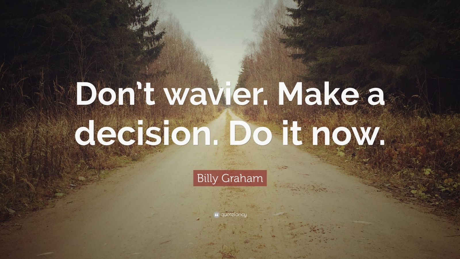 "Billy Graham Quote: ""Don't wavier. Make a decision. Do it now."""